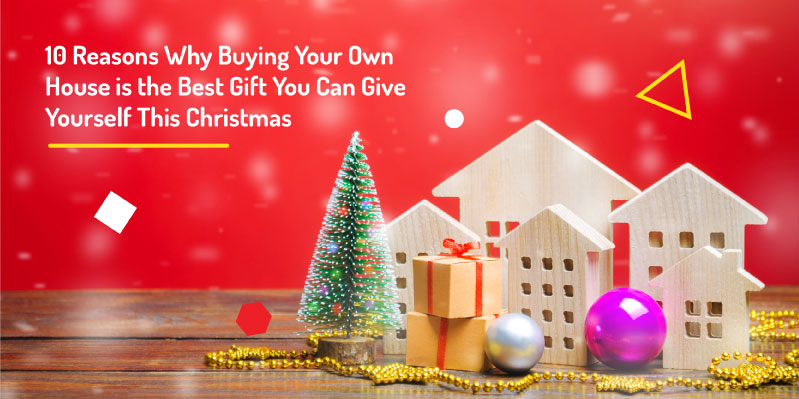 10 Reasons Why Buying Your Own House is the Best Gift You Can Give Yourself This Christmas