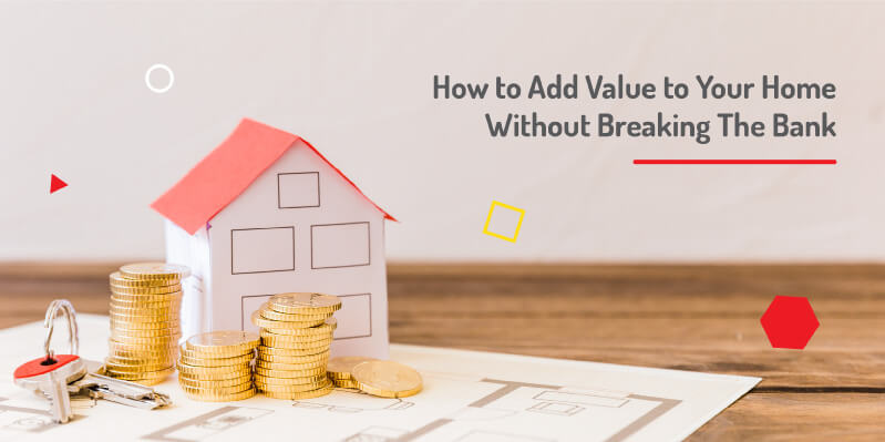 How to Add Value to Your Home Without Breaking The Bank