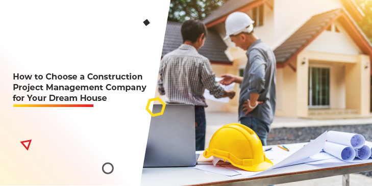 How to Choose a Construction Project Management Company for Your Dream House